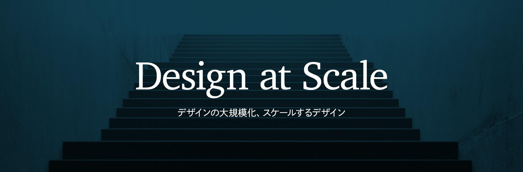 Design at Scale - デザインの大規模化、スケールするデザイン